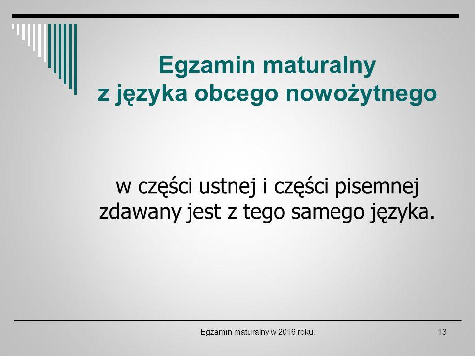 Egzamin maturalny z języka obcego nowożytnego w części ustnej i części pisemnej zdawany jest z tego samego języka. Egzamin maturalny w 2016 roku.13