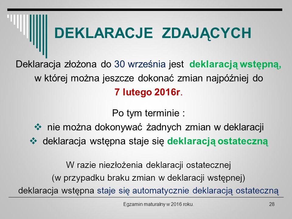 DEKLARACJE ZDAJĄCYCH Egzamin maturalny w 2016 roku.28 Deklaracja złożona do 30 września jest deklaracją wstępną, w której można jeszcze dokonać zmian