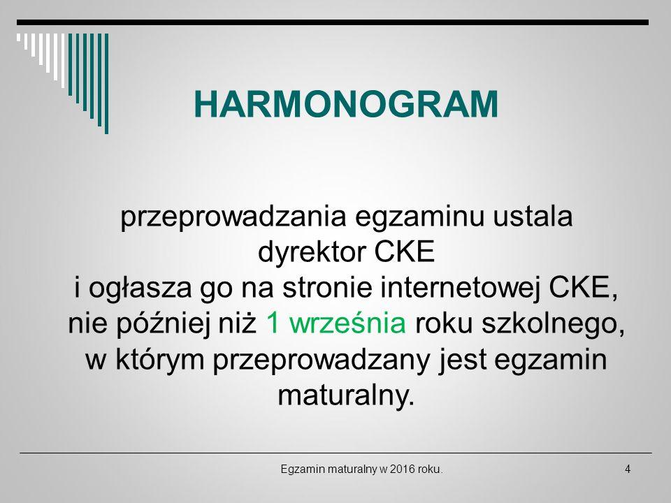 Egzamin maturalny w 2016 roku.4 HARMONOGRAM przeprowadzania egzaminu ustala dyrektor CKE i ogłasza go na stronie internetowej CKE, nie później niż 1 w