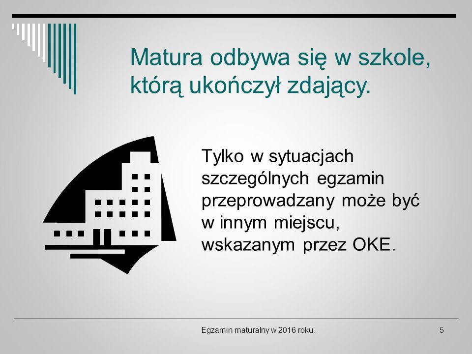 Tylko w sytuacjach szczególnych egzamin przeprowadzany może być w innym miejscu, wskazanym przez OKE. Egzamin maturalny w 2016 roku.5 Matura odbywa si