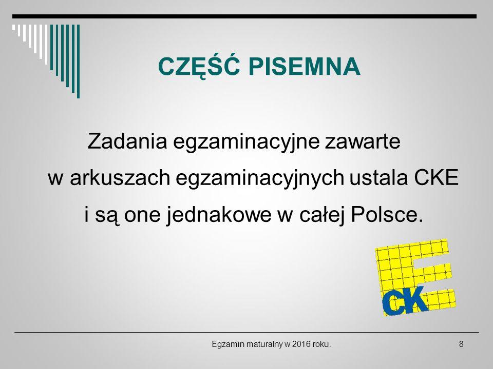 CZĘŚĆ PISEMNA Zadania egzaminacyjne zawarte w arkuszach egzaminacyjnych ustala CKE i są one jednakowe w całej Polsce. Egzamin maturalny w 2016 roku.8