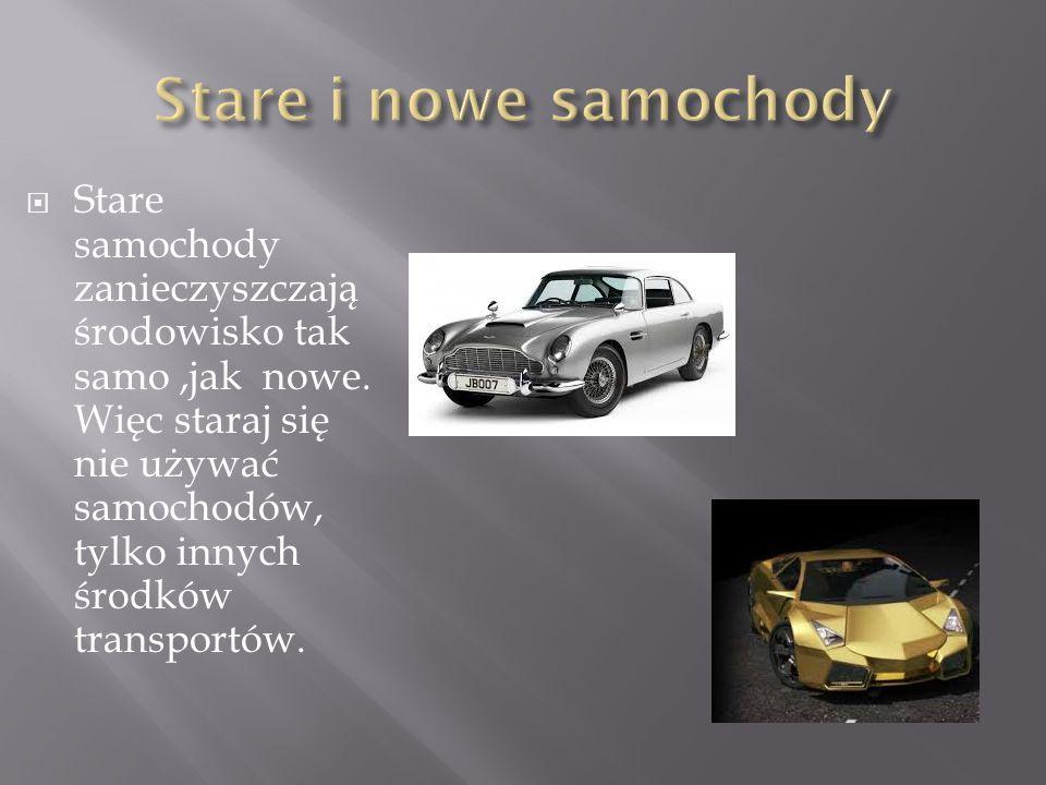  Stare samochody zanieczyszczają środowisko tak samo,jak nowe. Więc staraj się nie używać samochodów, tylko innych środków transportów.