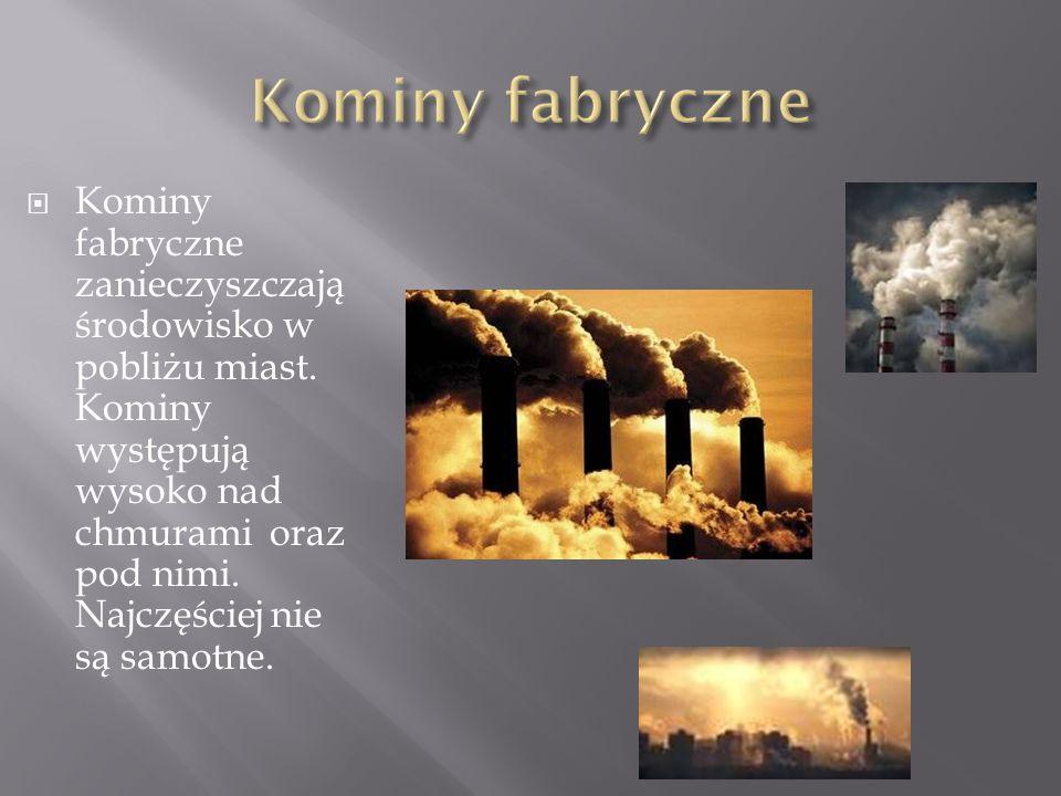  Kominy fabryczne zanieczyszczają środowisko w pobliżu miast. Kominy występują wysoko nad chmurami oraz pod nimi. Najczęściej nie są samotne.