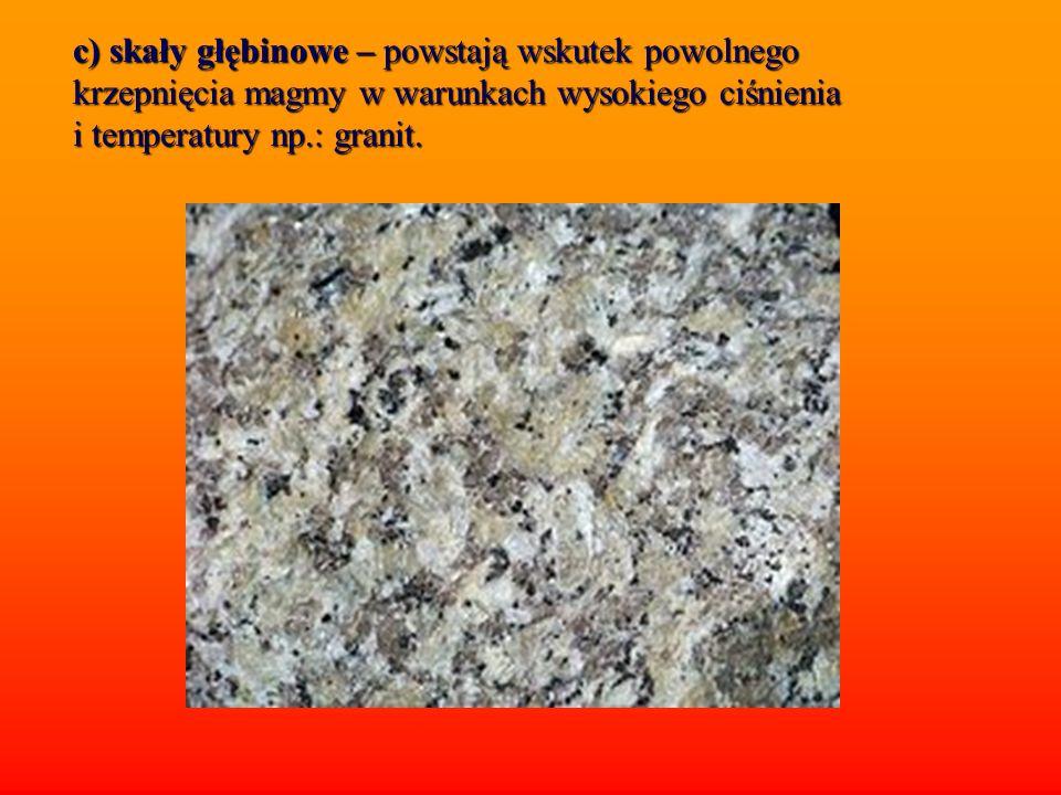 c) skały głębinowe – powstają wskutek powolnego krzepnięcia magmy w warunkach wysokiego ciśnienia i temperatury np.: granit.