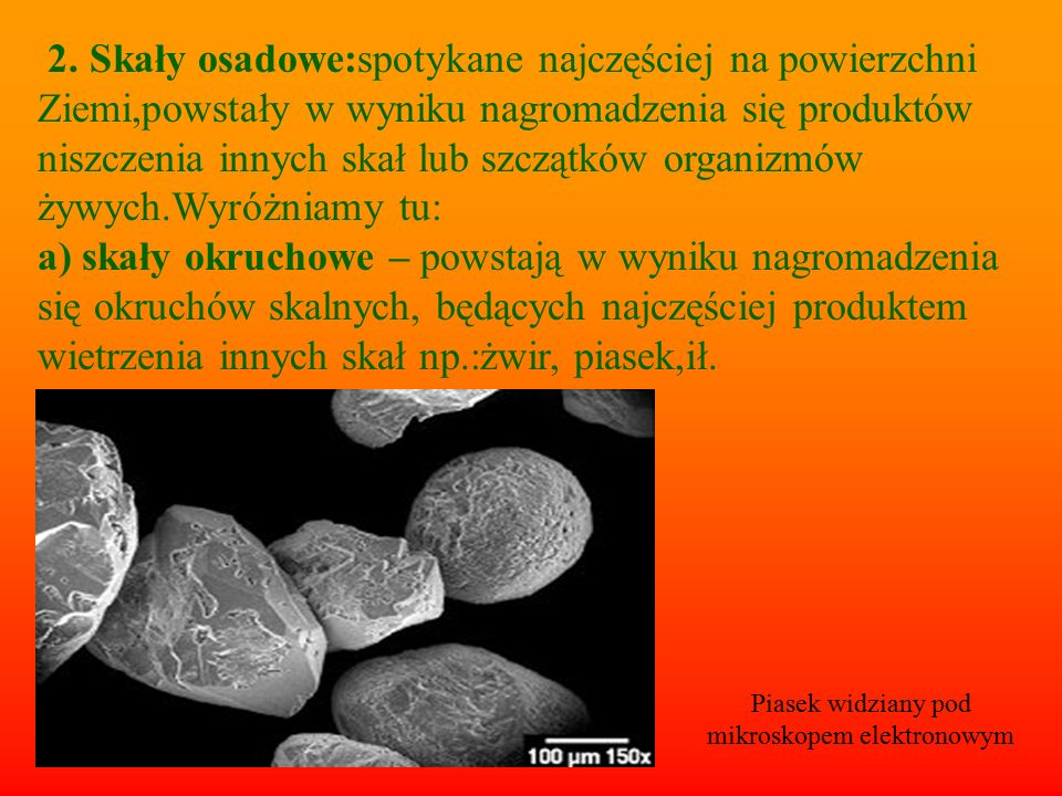 2. Skały osadowe:spotykane najczęściej na powierzchni Ziemi,powstały w wyniku nagromadzenia się produktów niszczenia innych skał lub szczątków organiz