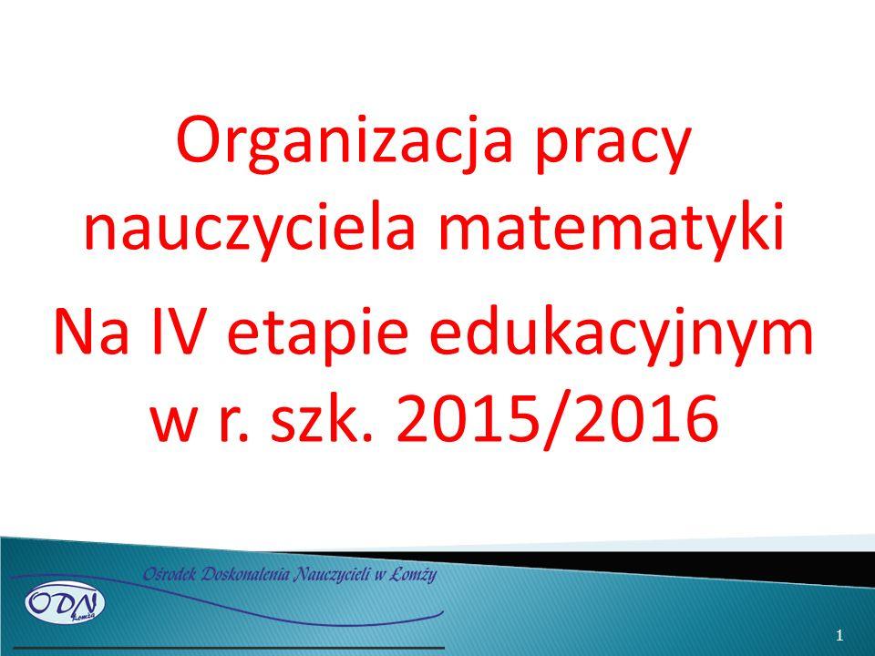 Organizacja pracy nauczyciela matematyki Na IV etapie edukacyjnym w r. szk. 2015/2016 1