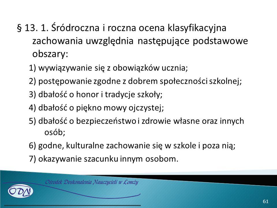§ 13. 1. Śródroczna i roczna ocena klasyfikacyjna zachowania uwzględnia następujące podstawowe obszary: 1) wywiązywanie się z obowiązków ucznia; 2) po