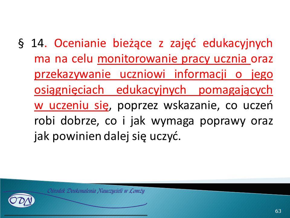 § 14. Ocenianie bieżące z zajęć edukacyjnych ma na celu monitorowanie pracy ucznia oraz przekazywanie uczniowi informacji o jego osiągnięciach edukacy