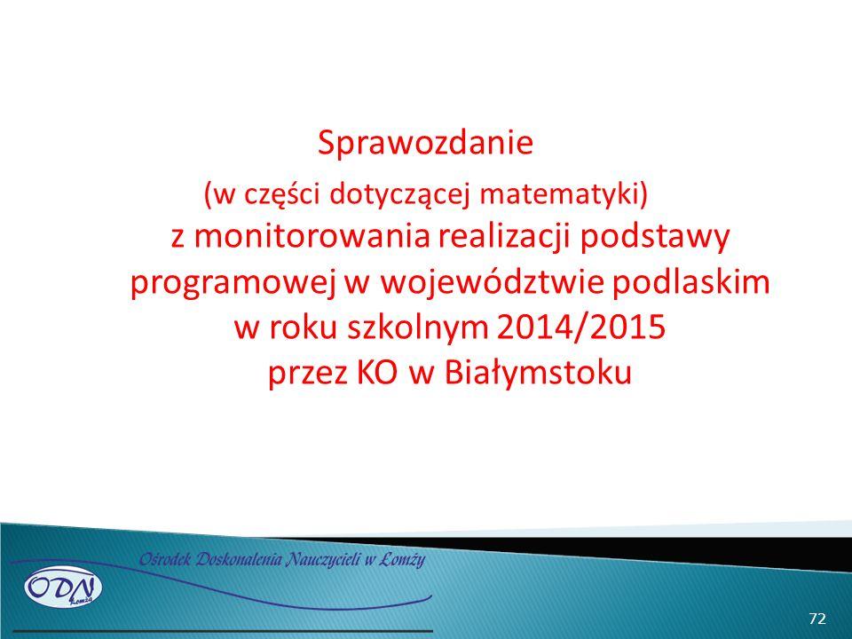 Sprawozdanie (w części dotyczącej matematyki) z monitorowania realizacji podstawy programowej w województwie podlaskim w roku szkolnym 2014/2015 przez KO w Białymstoku 72