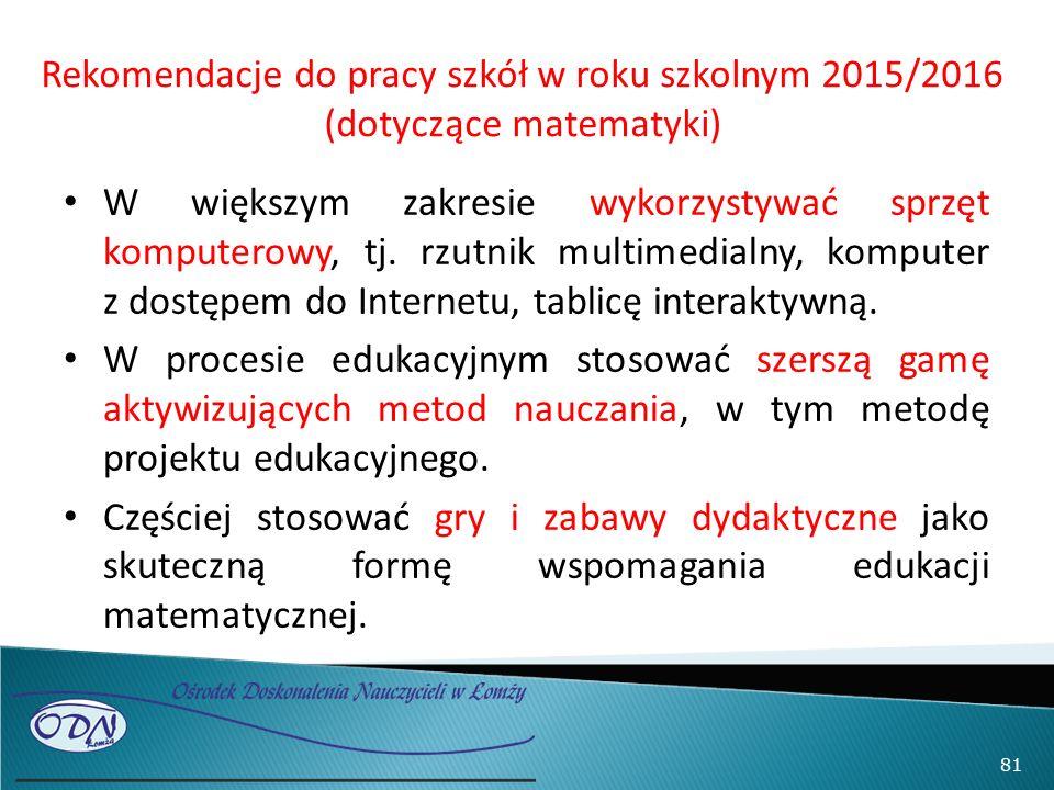 Rekomendacje do pracy szkół w roku szkolnym 2015/2016 (dotyczące matematyki) W większym zakresie wykorzystywać sprzęt komputerowy, tj. rzutnik multime