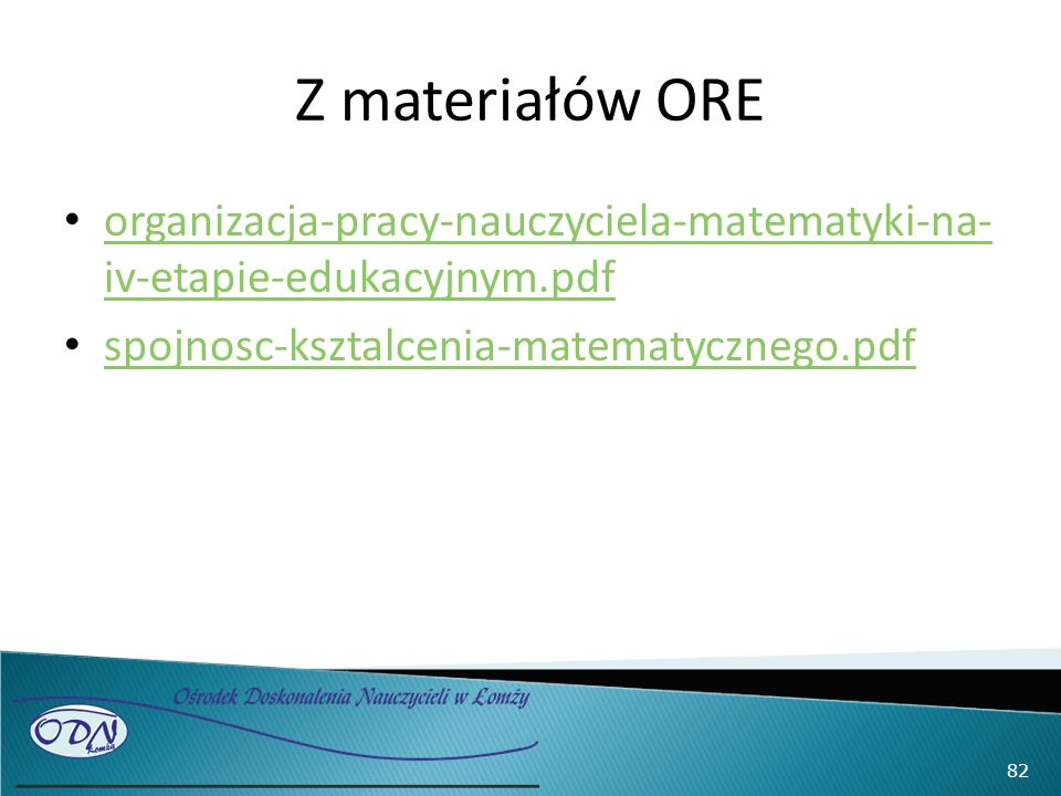 Z materiałów ORE organizacja-pracy-nauczyciela-matematyki-na- iv-etapie-edukacyjnym.pdf organizacja-pracy-nauczyciela-matematyki-na- iv-etapie-edukacyjnym.pdf spojnosc-ksztalcenia-matematycznego.pdf 82