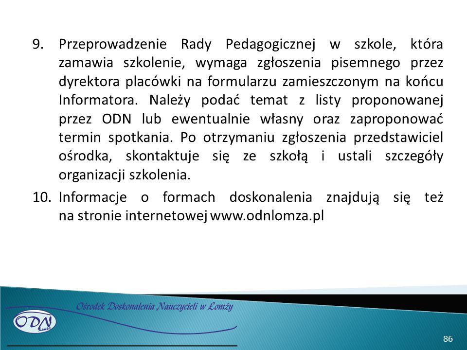 9.Przeprowadzenie Rady Pedagogicznej w szkole, która zamawia szkolenie, wymaga zgłoszenia pisemnego przez dyrektora placówki na formularzu zamieszczonym na końcu Informatora.