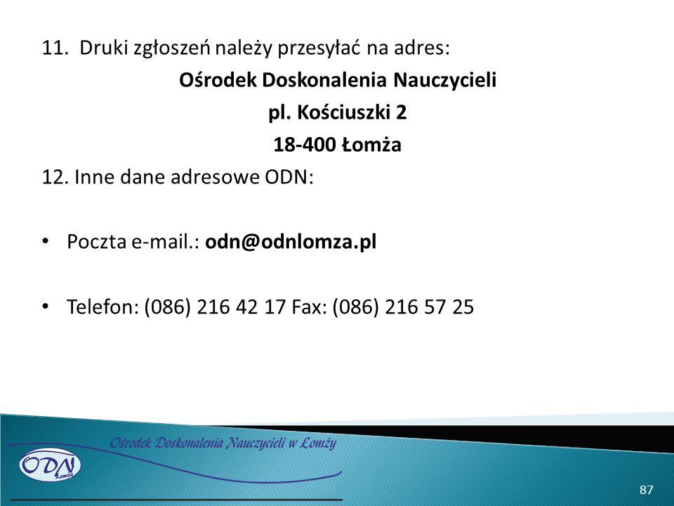 11.Druki zgłoszeń należy przesyłać na adres: Ośrodek Doskonalenia Nauczycieli pl. Kościuszki 2 18-400 Łomża 12. Inne dane adresowe ODN: Poczta e-mail.