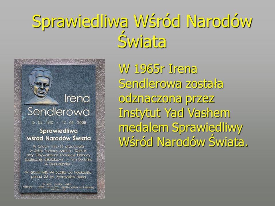 Sprawiedliwa Wśród Narodów Świata W 1965r Irena Sendlerowa została odznaczona przez Instytut Yad Vashem medalem Sprawiedliwy Wśród Narodów Świata.