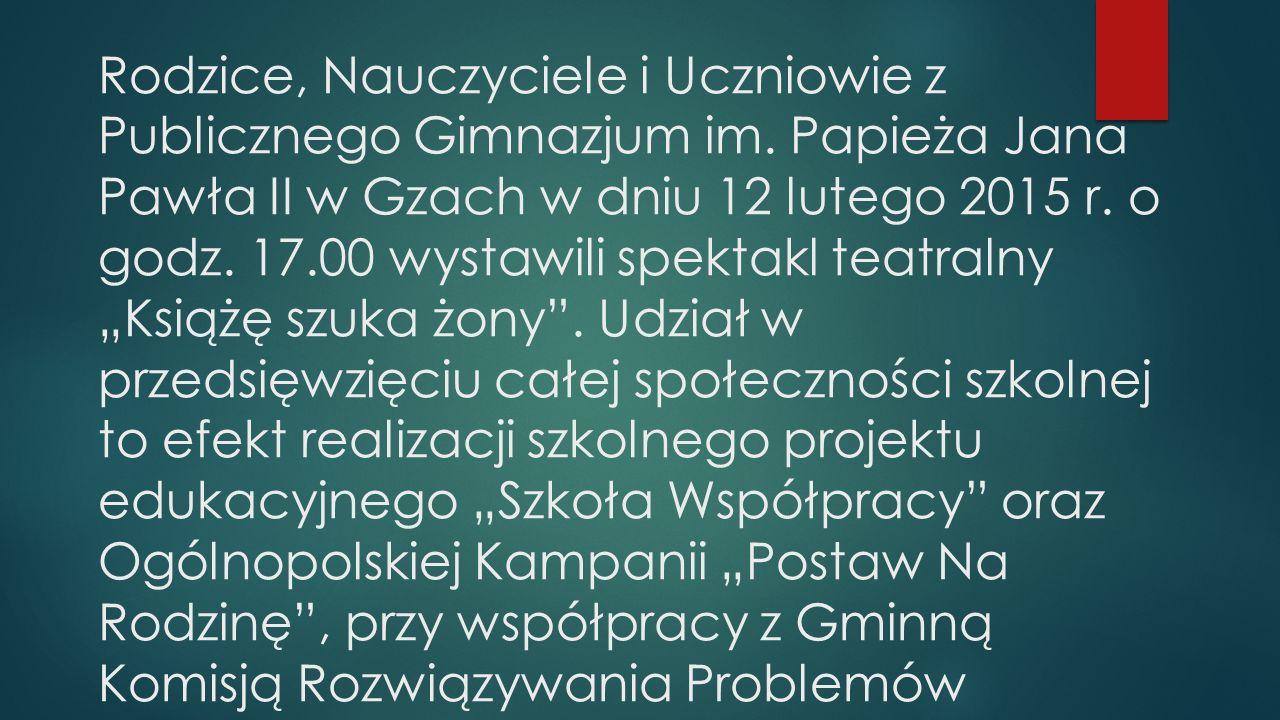 Rodzice, Nauczyciele i Uczniowie z Publicznego Gimnazjum im. Papieża Jana Pawła II w Gzach w dniu 12 lutego 2015 r. o godz. 17.00 wystawili spektakl t