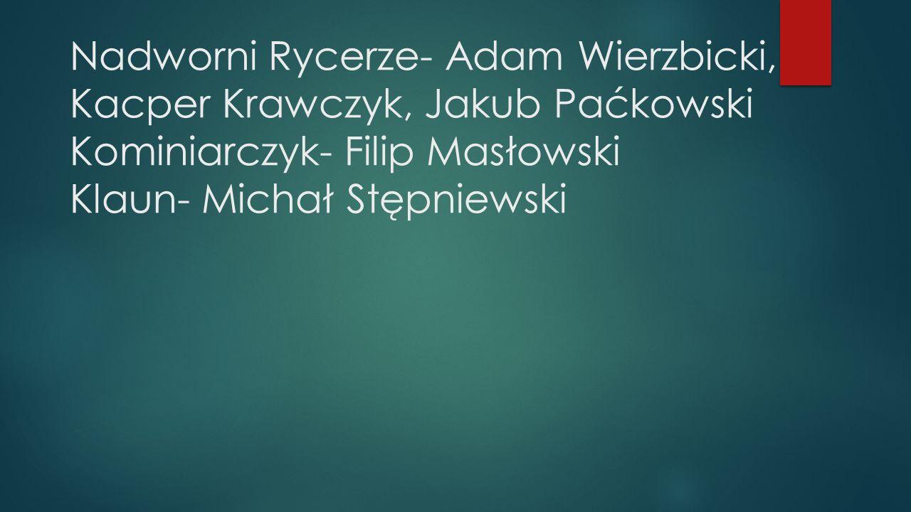 Nadworni Rycerze- Adam Wierzbicki, Kacper Krawczyk, Jakub Paćkowski Kominiarczyk- Filip Masłowski Klaun- Michał Stępniewski