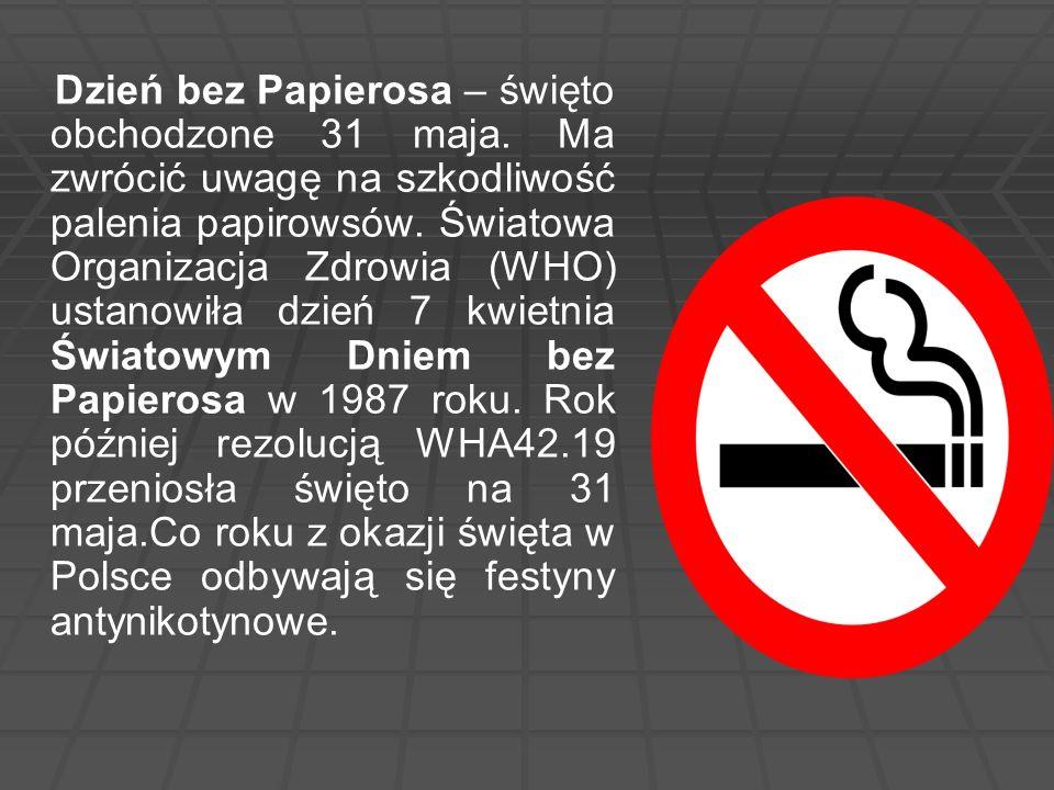 Dzień bez Papierosa – święto obchodzone 31 maja. Ma zwrócić uwagę na szkodliwość palenia papirowsów. Światowa Organizacja Zdrowia (WHO) ustanowiła dzi