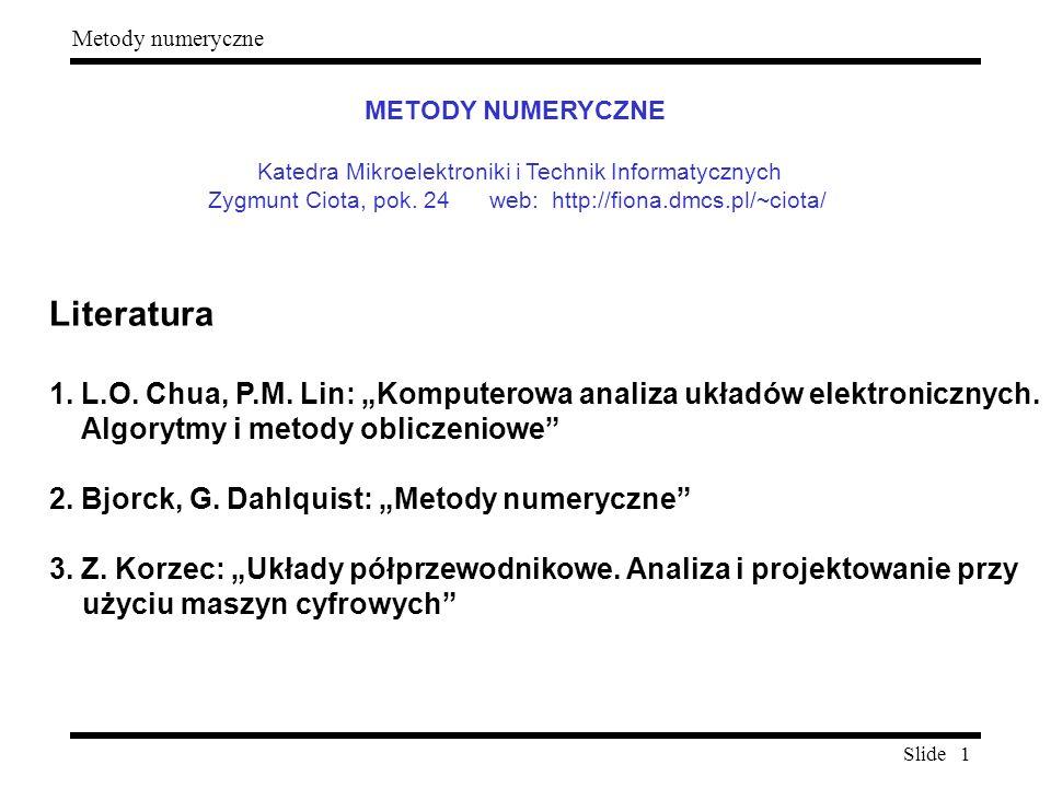 """Slide 1 Metody numeryczne Literatura 1. L.O. Chua, P.M. Lin: """"Komputerowa analiza układów elektronicznych. Algorytmy i metody obliczeniowe"""" 2. Bjorck,"""