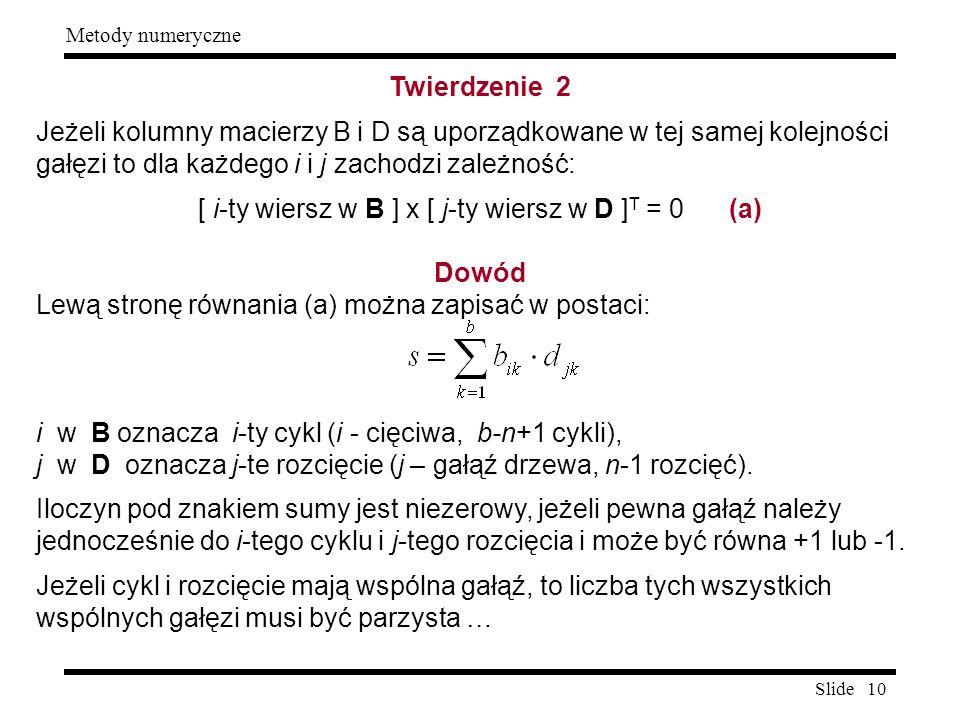 Slide 10 Metody numeryczne Twierdzenie 2 Jeżeli kolumny macierzy B i D są uporządkowane w tej samej kolejności gałęzi to dla każdego i i j zachodzi za