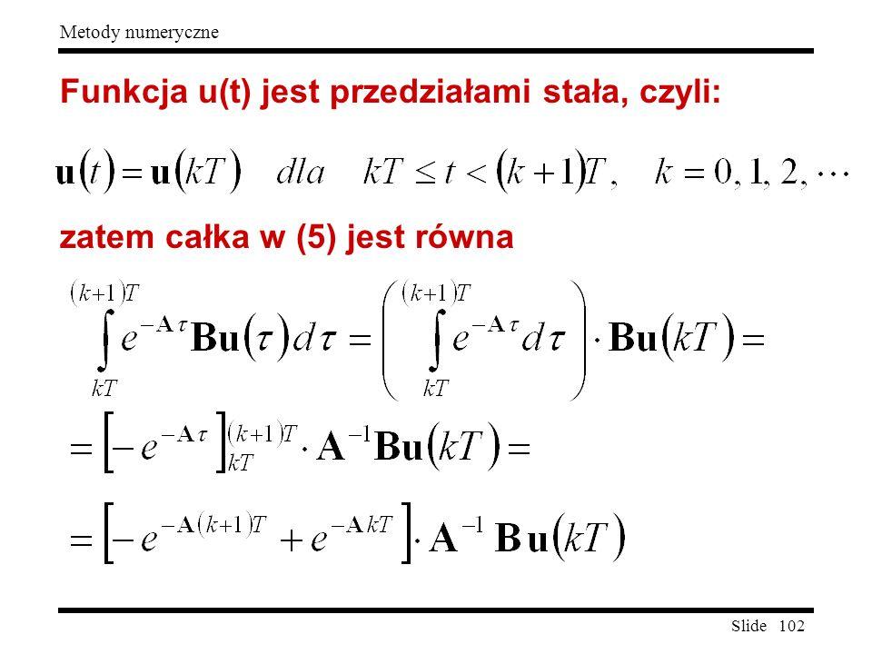 Slide 102 Metody numeryczne Funkcja u(t) jest przedziałami stała, czyli: zatem całka w (5) jest równa