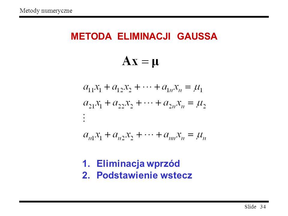 Slide 34 Metody numeryczne METODA ELIMINACJI GAUSSA 1.Eliminacja wprzód 2.Podstawienie wstecz