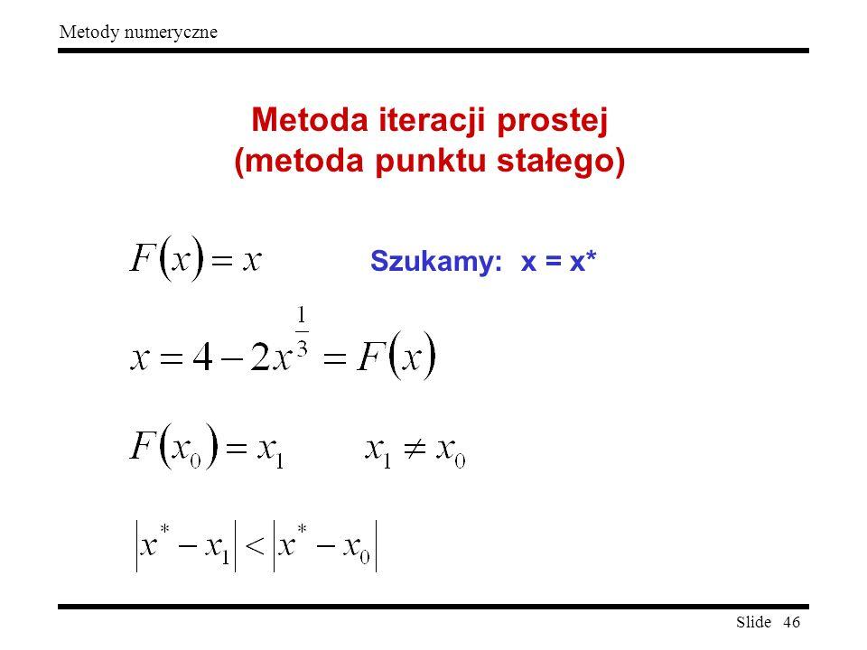 Slide 46 Metody numeryczne Metoda iteracji prostej (metoda punktu stałego) Szukamy: x = x*