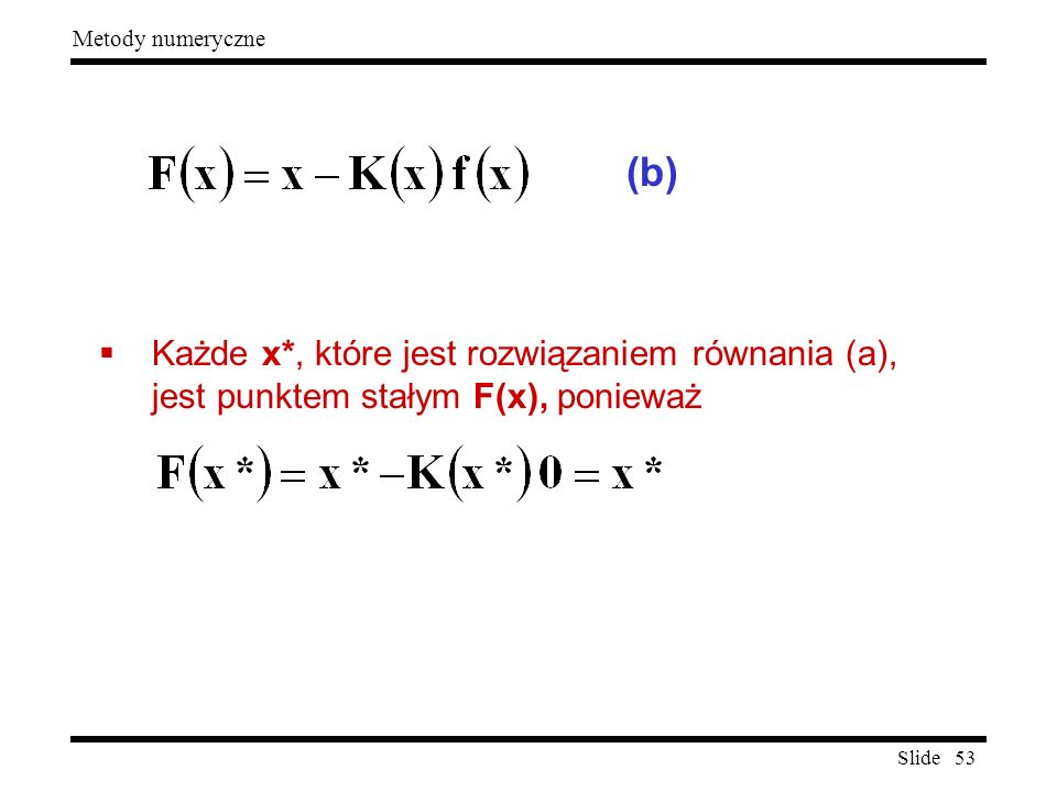 Slide 53 Metody numeryczne  Każde x*, które jest rozwiązaniem równania (a), jest punktem stałym F(x), ponieważ (b)