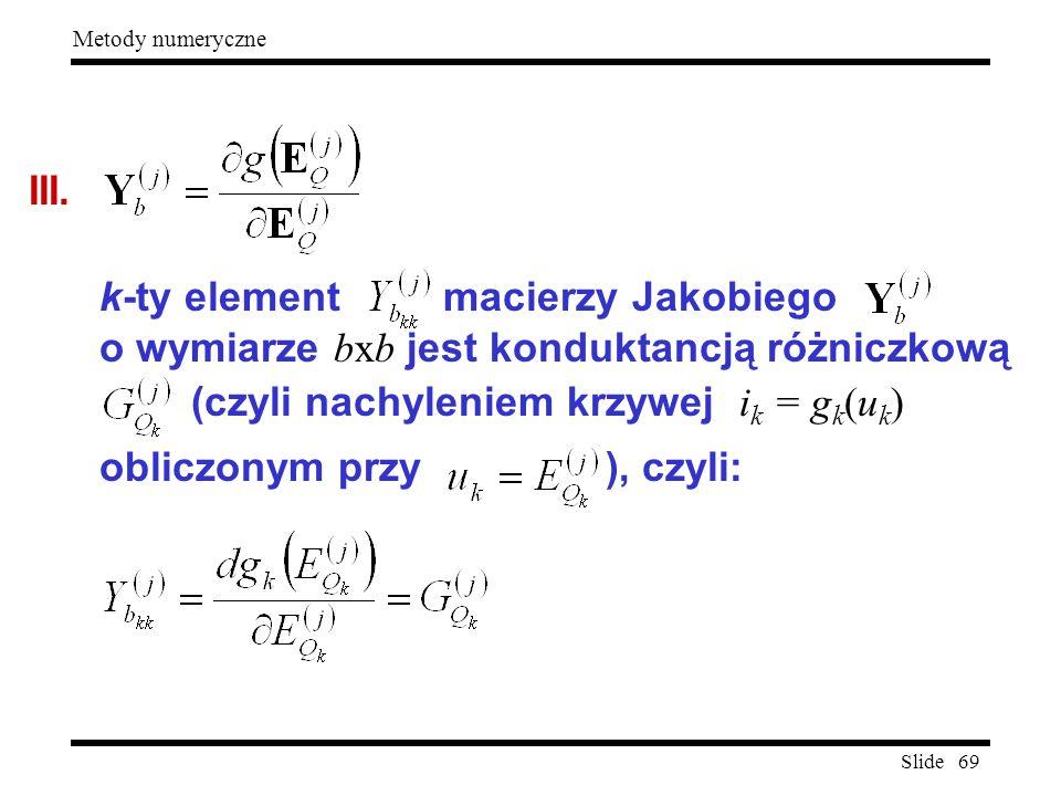 Slide 69 Metody numeryczne III. k-ty element macierzy Jakobiego o wymiarze bxb jest konduktancją różniczkową (czyli nachyleniem krzywej i k = g k (u k