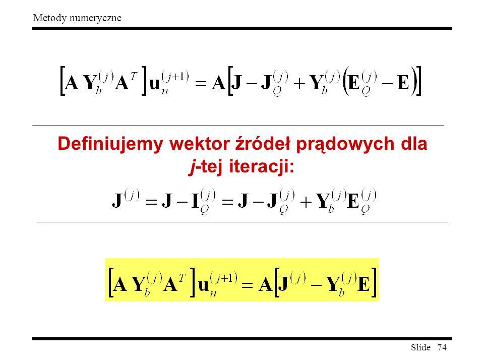 Slide 74 Metody numeryczne Definiujemy wektor źródeł prądowych dla j-tej iteracji:
