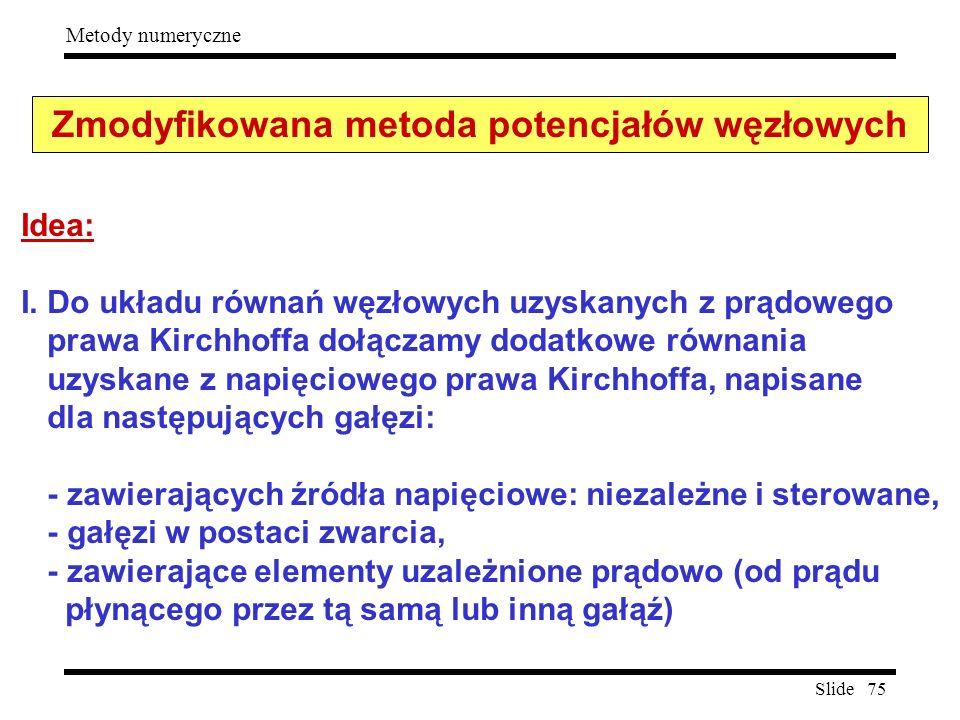 Slide 75 Metody numeryczne Zmodyfikowana metoda potencjałów węzłowych Idea: I. Do układu równań węzłowych uzyskanych z prądowego prawa Kirchhoffa dołą