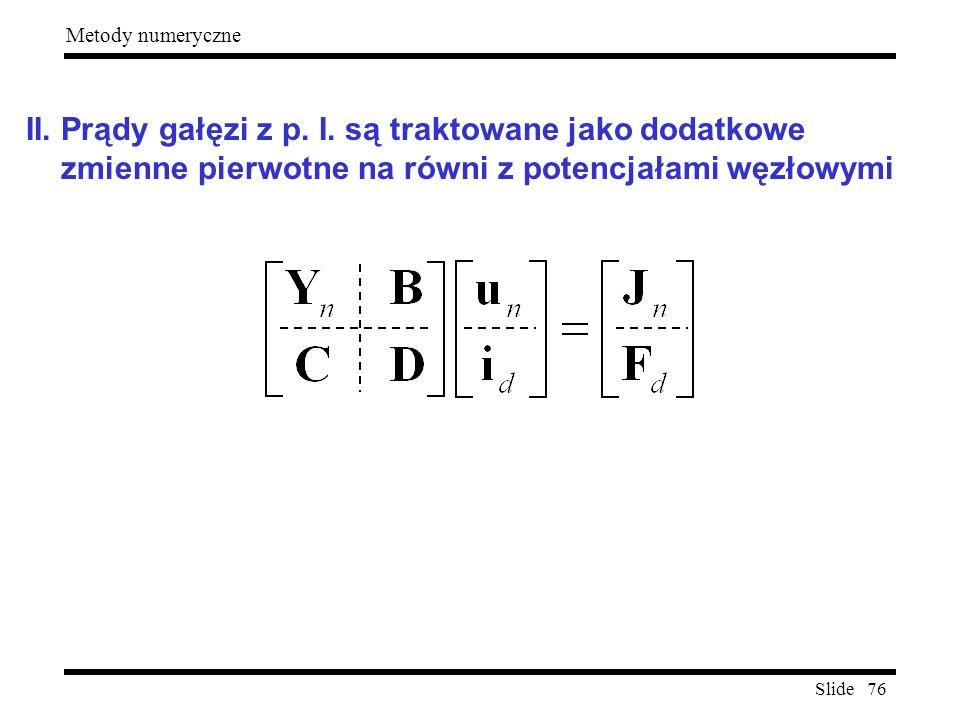 Slide 76 Metody numeryczne II. Prądy gałęzi z p. I. są traktowane jako dodatkowe zmienne pierwotne na równi z potencjałami węzłowymi