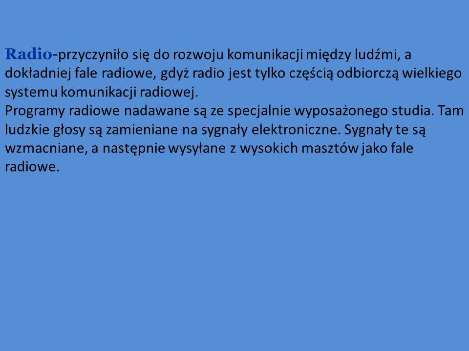 Radio- przyczyniło się do rozwoju komunikacji między ludźmi, a dokładniej fale radiowe, gdyż radio jest tylko częścią odbiorczą wielkiego systemu komu