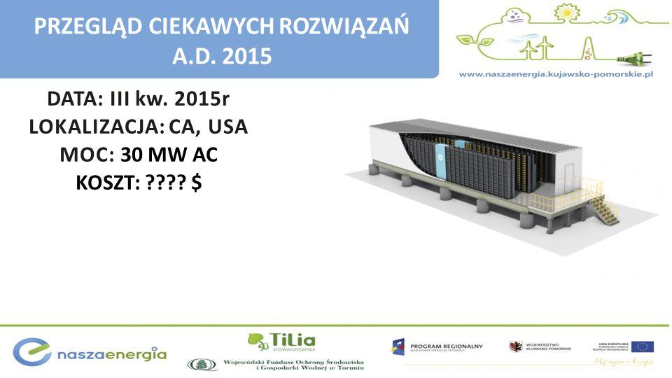 DATA: III kw. 2015r LOKALIZACJA: CA, USA MOC: 30 MW AC KOSZT: ???? $ PRZEGLĄD CIEKAWYCH ROZWIĄZAŃ A.D. 2015