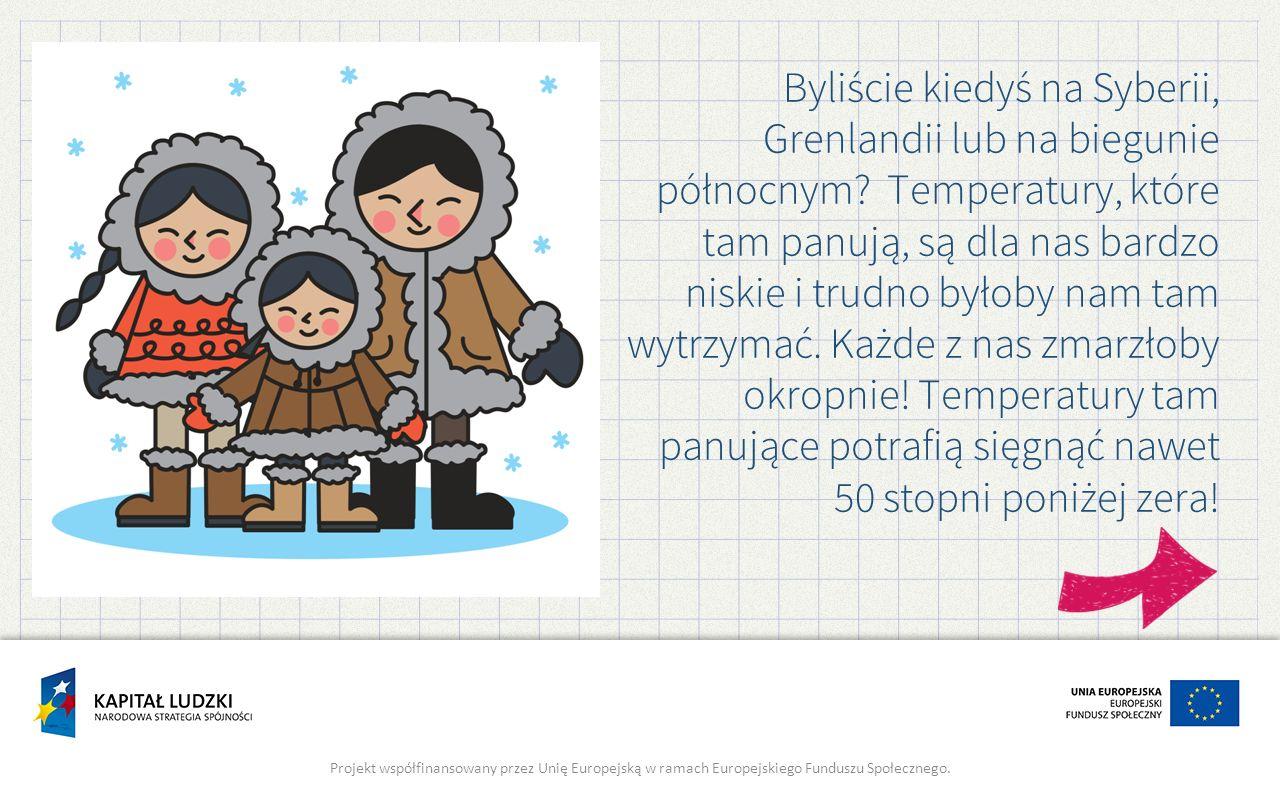 Byliście kiedyś na Syberii, Grenlandii lub na biegunie północnym? Temperatury, które tam panują, są dla nas bardzo niskie i trudno byłoby nam tam wytr