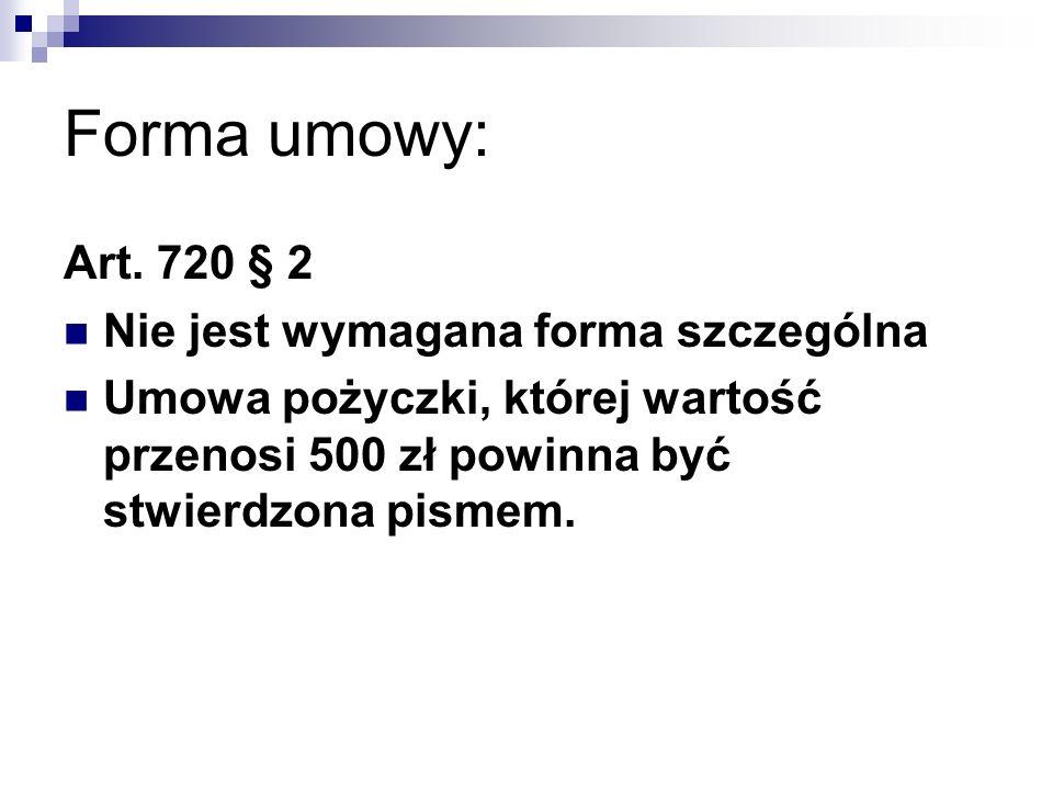 Forma umowy: Art. 720 § 2 Nie jest wymagana forma szczególna Umowa pożyczki, której wartość przenosi 500 zł powinna być stwierdzona pismem.