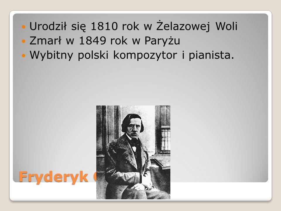 Urodził się 1810 rok w Żelazowej Woli Zmarł w 1849 rok w Paryżu Wybitny polski kompozytor i pianista.