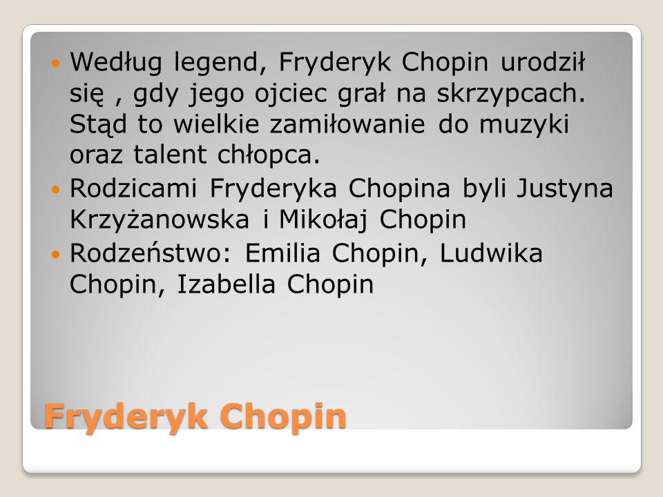 Fryderyk Chopin Według legend, Fryderyk Chopin urodził się, gdy jego ojciec grał na skrzypcach. Stąd to wielkie zamiłowanie do muzyki oraz talent chło