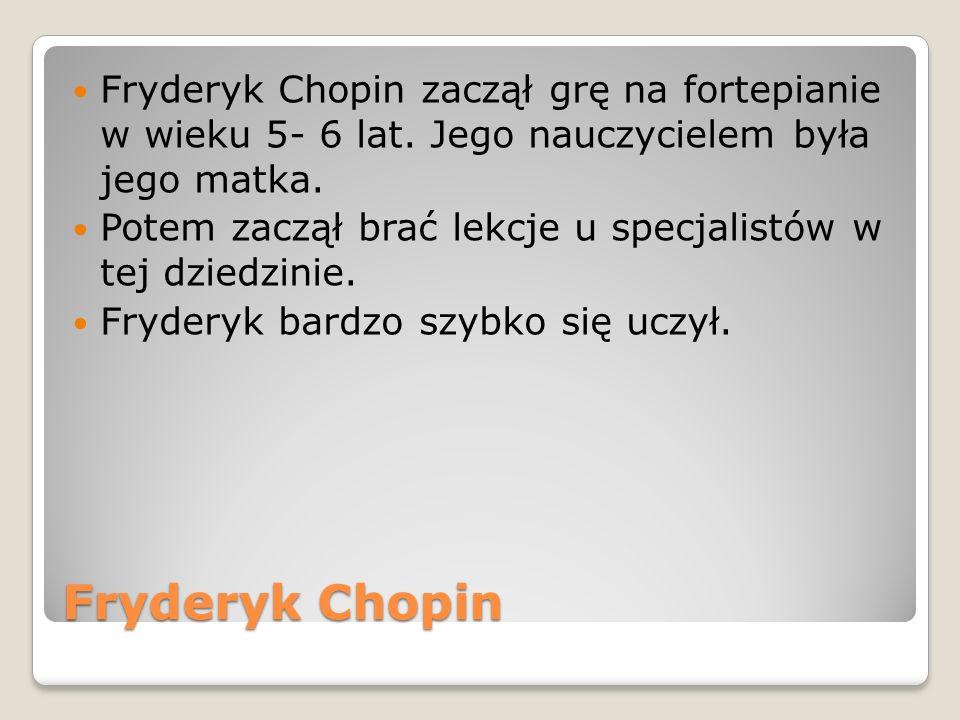 Fryderyk Chopin Fryderyk Chopin zaczął grę na fortepianie w wieku 5- 6 lat. Jego nauczycielem była jego matka. Potem zaczął brać lekcje u specjalistów