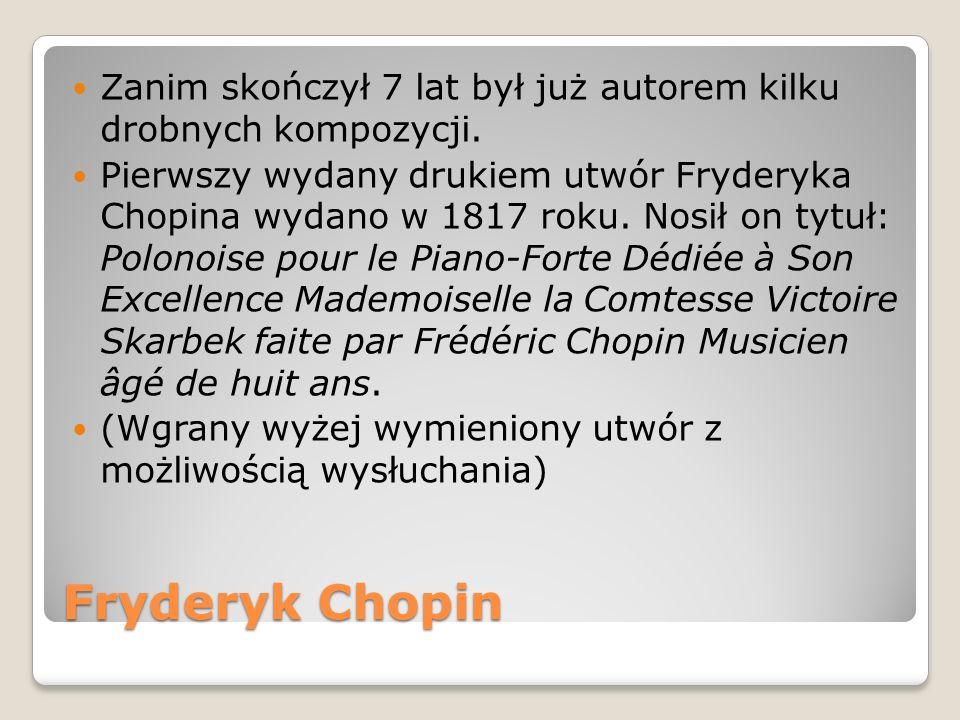 Fryderyk Chopin Zanim skończył 7 lat był już autorem kilku drobnych kompozycji. Pierwszy wydany drukiem utwór Fryderyka Chopina wydano w 1817 roku. No