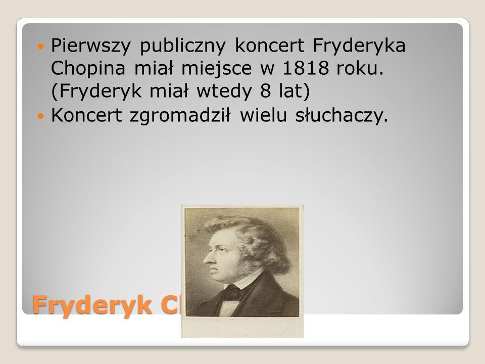 Fryderyk Chopin Pierwszy publiczny koncert Fryderyka Chopina miał miejsce w 1818 roku. (Fryderyk miał wtedy 8 lat) Koncert zgromadził wielu słuchaczy.