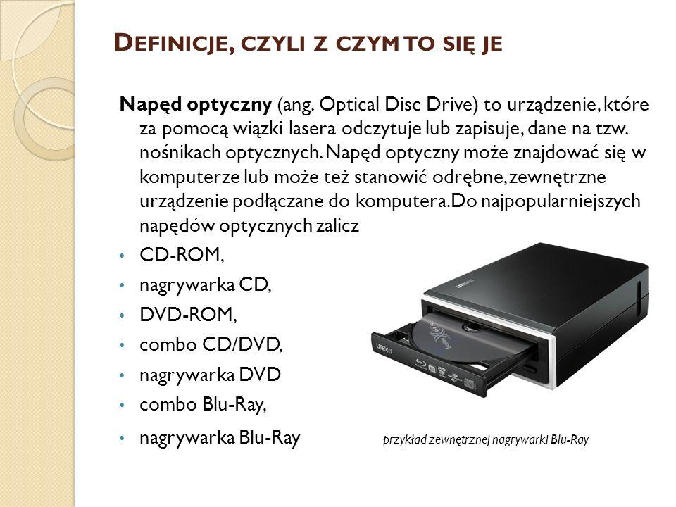 D EFINICJE, CZYLI Z CZYM TO SIĘ JE Napęd optyczny (ang. Optical Disc Drive) to urządzenie, które za pomocą wiązki lasera odczytuje lub zapisuje, dane