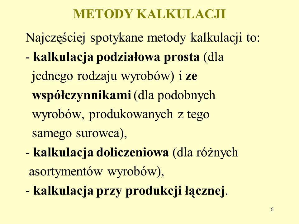 6 METODY KALKULACJI Najczęściej spotykane metody kalkulacji to: - kalkulacja podziałowa prosta (dla jednego rodzaju wyrobów) i ze współczynnikami (dla podobnych wyrobów, produkowanych z tego samego surowca), - kalkulacja doliczeniowa (dla różnych asortymentów wyrobów), - kalkulacja przy produkcji łącznej.