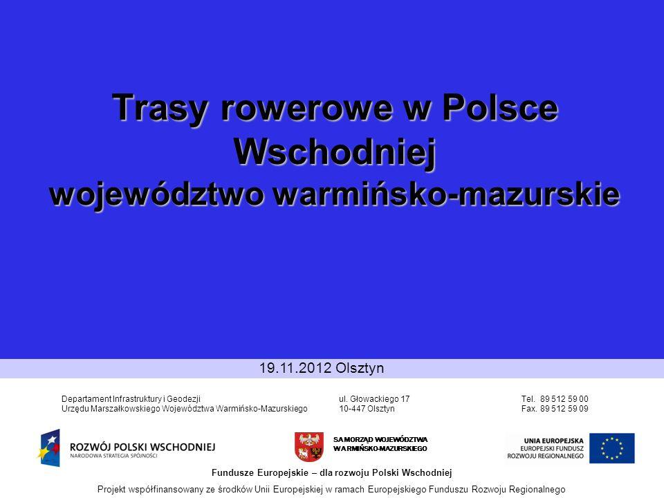 Trasy rowerowe w Polsce Wschodniej województwo warmińsko-mazurskie SAMORZĄD WOJEWÓDZTWA WARMIŃSKO-MAZURSKIEGO Fundusze Europejskie – dla rozwoju Polski Wschodniej Projekt współfinansowany ze środków Unii Europejskiej w ramach Europejskiego Funduszu Rozwoju Regionalnego Departament Infrastruktury i Geodezji Urzędu Marszałkowskiego Województwa Warmińsko-Mazurskiego ul.