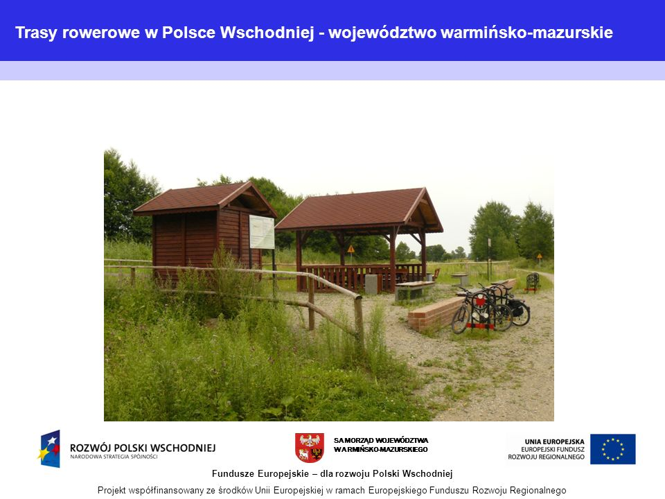 SAMORZĄD WOJEWÓDZTWA WARMIŃSKO-MAZURSKIEGO Fundusze Europejskie – dla rozwoju Polski Wschodniej Projekt współfinansowany ze środków Unii Europejskiej w ramach Europejskiego Funduszu Rozwoju Regionalnego Trasy rowerowe w Polsce Wschodniej - województwo warmińsko-mazurskie