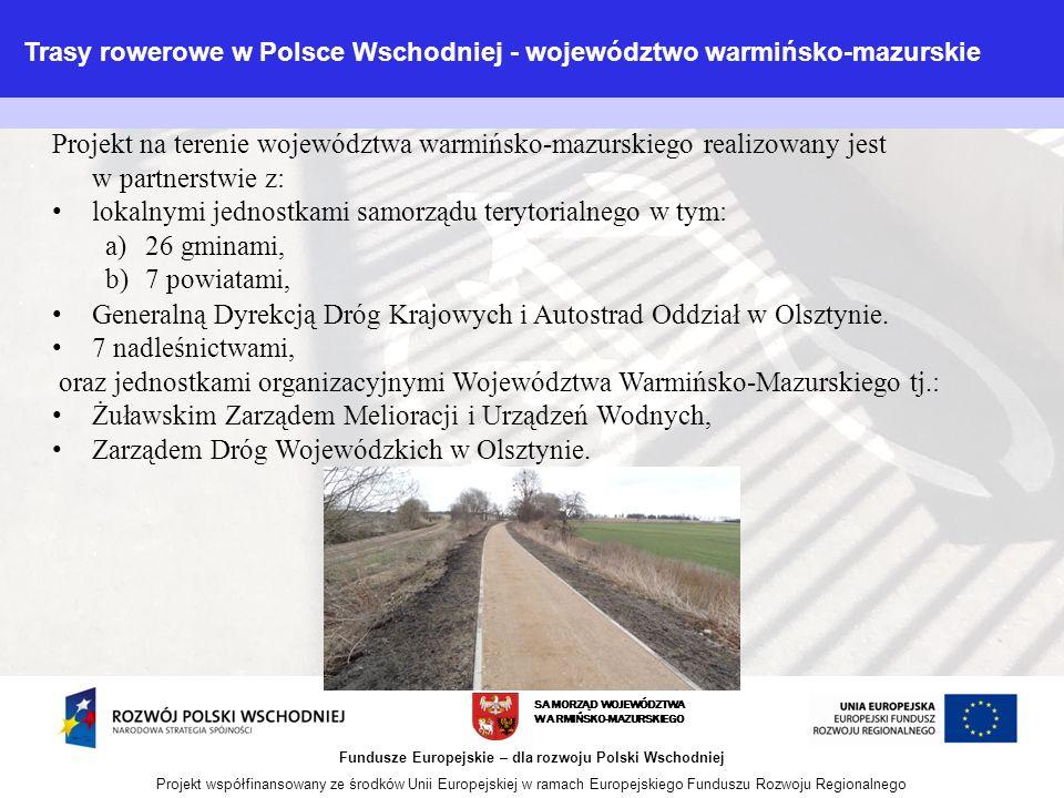 SAMORZĄD WOJEWÓDZTWA WARMIŃSKO-MAZURSKIEGO Fundusze Europejskie – dla rozwoju Polski Wschodniej Projekt współfinansowany ze środków Unii Europejskiej w ramach Europejskiego Funduszu Rozwoju Regionalnego Projekt na terenie województwa warmińsko-mazurskiego realizowany jest w partnerstwie z: lokalnymi jednostkami samorządu terytorialnego w tym: a)26 gminami, b)7 powiatami, Generalną Dyrekcją Dróg Krajowych i Autostrad Oddział w Olsztynie.