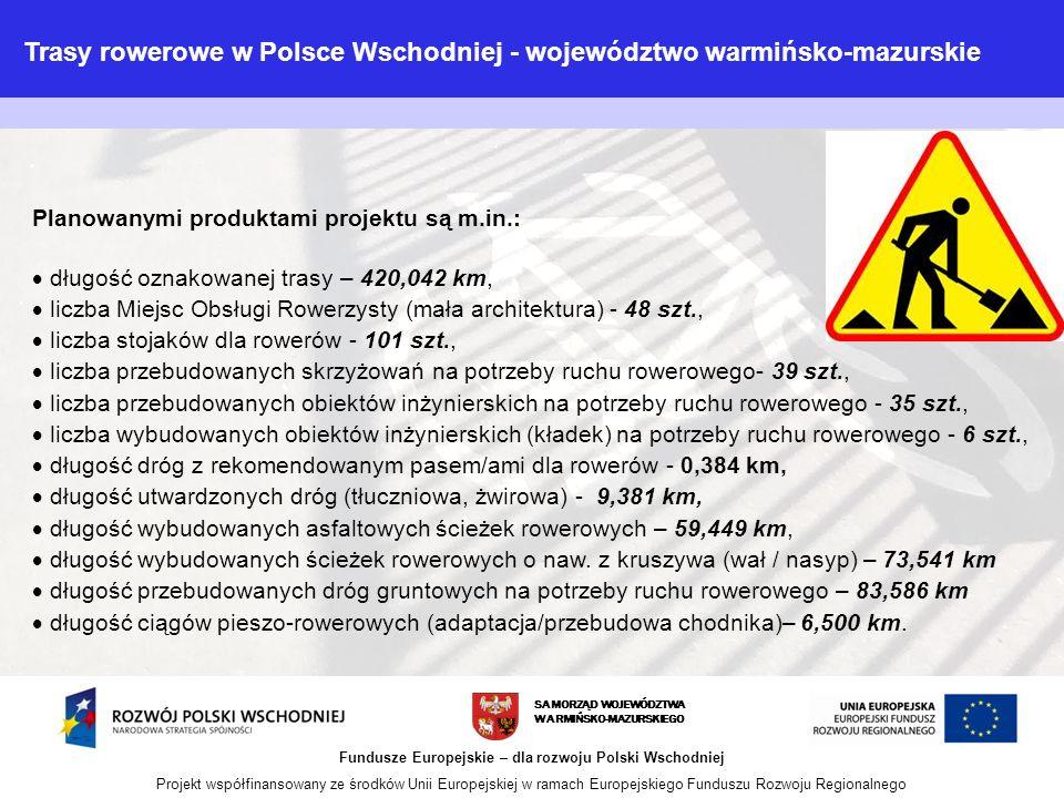 SAMORZĄD WOJEWÓDZTWA WARMIŃSKO-MAZURSKIEGO Fundusze Europejskie – dla rozwoju Polski Wschodniej Projekt współfinansowany ze środków Unii Europejskiej w ramach Europejskiego Funduszu Rozwoju Regionalnego Planowanymi produktami projektu są m.in.:  długość oznakowanej trasy – 420,042 km,  liczba Miejsc Obsługi Rowerzysty (mała architektura) - 48 szt.,  liczba stojaków dla rowerów - 101 szt.,  liczba przebudowanych skrzyżowań na potrzeby ruchu rowerowego- 39 szt.,  liczba przebudowanych obiektów inżynierskich na potrzeby ruchu rowerowego - 35 szt.,  liczba wybudowanych obiektów inżynierskich (kładek) na potrzeby ruchu rowerowego - 6 szt.,  długość dróg z rekomendowanym pasem/ami dla rowerów - 0,384 km,  długość utwardzonych dróg (tłuczniowa, żwirowa) - 9,381 km,  długość wybudowanych asfaltowych ścieżek rowerowych – 59,449 km,  długość wybudowanych ścieżek rowerowych o naw.