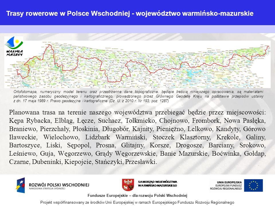 SAMORZĄD WOJEWÓDZTWA WARMIŃSKO-MAZURSKIEGO Fundusze Europejskie – dla rozwoju Polski Wschodniej Projekt współfinansowany ze środków Unii Europejskiej w ramach Europejskiego Funduszu Rozwoju Regionalnego Planowana trasa na terenie naszego województwa przebiegać będzie przez miejscowości: Kępa Rybacka, Elbląg, Łęcze, Suchacz, Tolkmicko, Chojnowo, Frombork, Nowa Pasłęka, Braniewo, Pierzchały, Płoskinia, Długobór, Kajnity, Pieniężno, Lelkowo, Kandyty, Górowo Iławeckie, Wielochowo, Lidzbark Warmiński, Stoczek Klasztorny, Krekole, Galiny, Bartoszyce, Liski, Sępopol, Prosna, Glitajny, Korsze, Drogosze, Barciany, Srokowo, Leśniewo, Guja, Węgorzewo, Grądy Węgorzewskie, Banie Mazurskie, Boćwinka, Gołdap, Czarne, Dubeninki, Kiepojcie, Stańczyki, Przesławki.