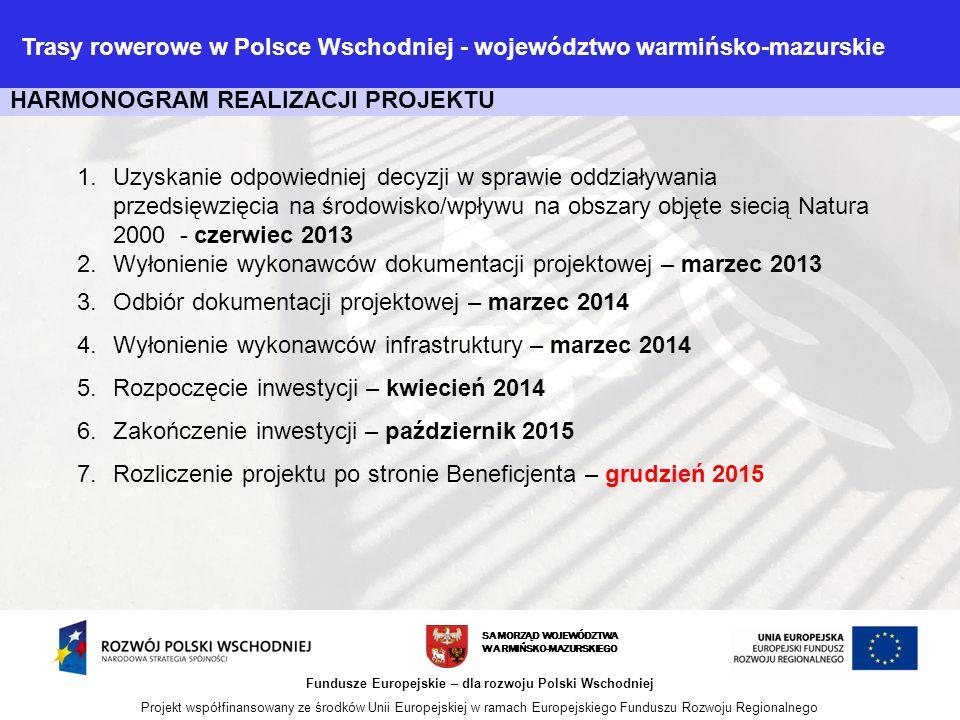 SAMORZĄD WOJEWÓDZTWA WARMIŃSKO-MAZURSKIEGO Fundusze Europejskie – dla rozwoju Polski Wschodniej Projekt współfinansowany ze środków Unii Europejskiej w ramach Europejskiego Funduszu Rozwoju Regionalnego HARMONOGRAM REALIZACJI PROJEKTU 1.Uzyskanie odpowiedniej decyzji w sprawie oddziaływania przedsięwzięcia na środowisko/wpływu na obszary objęte siecią Natura 2000 - czerwiec 2013 2.Wyłonienie wykonawców dokumentacji projektowej – marzec 2013 3.Odbiór dokumentacji projektowej – marzec 2014 4.Wyłonienie wykonawców infrastruktury – marzec 2014 5.Rozpoczęcie inwestycji – kwiecień 2014 6.Zakończenie inwestycji – październik 2015 7.Rozliczenie projektu po stronie Beneficjenta – grudzień 2015