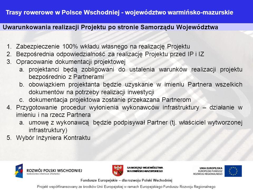 Uwarunkowania realizacji Projektu po stronie Samorządu Województwa SAMORZĄD WOJEWÓDZTWA WARMIŃSKO-MAZURSKIEGO Fundusze Europejskie – dla rozwoju Polski Wschodniej Projekt współfinansowany ze środków Unii Europejskiej w ramach Europejskiego Funduszu Rozwoju Regionalnego 1.Zabezpieczenie 100% wkładu własnego na realizację Projektu 2.Bezpośrednia odpowiedzialność za realizację Projektu przed IP i IZ 3.Opracowanie dokumentacji projektowej a.projektanci będą zobligowani do ustalenia warunków realizacji projektu bezpośrednio z Partnerami b.obowiązkiem projektanta będzie uzyskanie w imieniu Partnera wszelkich dokumentów na potrzeby realizacji inwestycji c.dokumentacja projektowa zostanie przekazana Partnerom 4.Przygotowanie procedur wyłonienia wykonawców infrastruktury – działanie w imieniu i na rzecz Partnera a.umowę z wykonawcą będzie podpisywał Partner (tj.