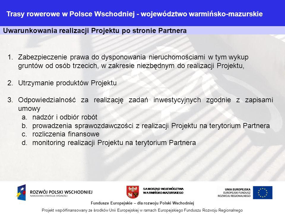 Uwarunkowania realizacji Projektu po stronie Partnera SAMORZĄD WOJEWÓDZTWA WARMIŃSKO-MAZURSKIEGO Fundusze Europejskie – dla rozwoju Polski Wschodniej Projekt współfinansowany ze środków Unii Europejskiej w ramach Europejskiego Funduszu Rozwoju Regionalnego 1.Zabezpieczenie prawa do dysponowania nieruchomościami w tym wykup gruntów od osób trzecich, w zakresie niezbędnym do realizacji Projektu, 2.Utrzymanie produktów Projektu 3.Odpowiedzialność za realizację zadań inwestycyjnych zgodnie z zapisami umowy a.nadzór i odbiór robót b.prowadzenia sprawozdawczości z realizacji Projektu na terytorium Partnera c.rozliczenia finansowe d.monitoring realizacji Projektu na terytorium Partnera Trasy rowerowe w Polsce Wschodniej - województwo warmińsko-mazurskie